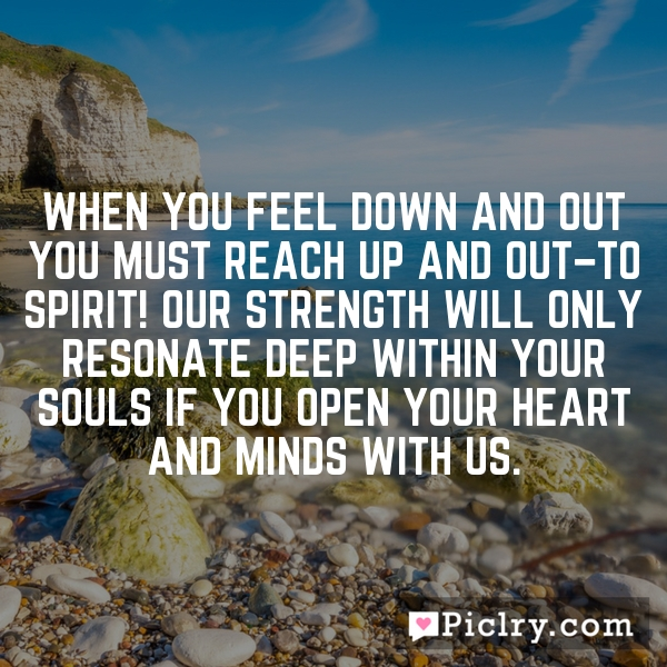 When you feel down and out you must reach up and out–to Spirit! Our strength will only resonate deep within your souls if you open your heart and minds with us.