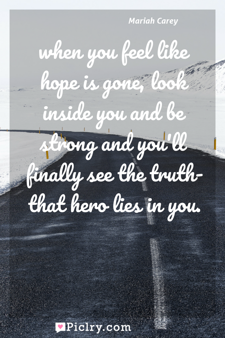 Meaning of when you feel like hope is gone, look inside you and be strong and you'll finally see the truth- that hero lies in you. - Mariah Carey quote photo - full hd4k quote wallpaper - Wall art and poster
