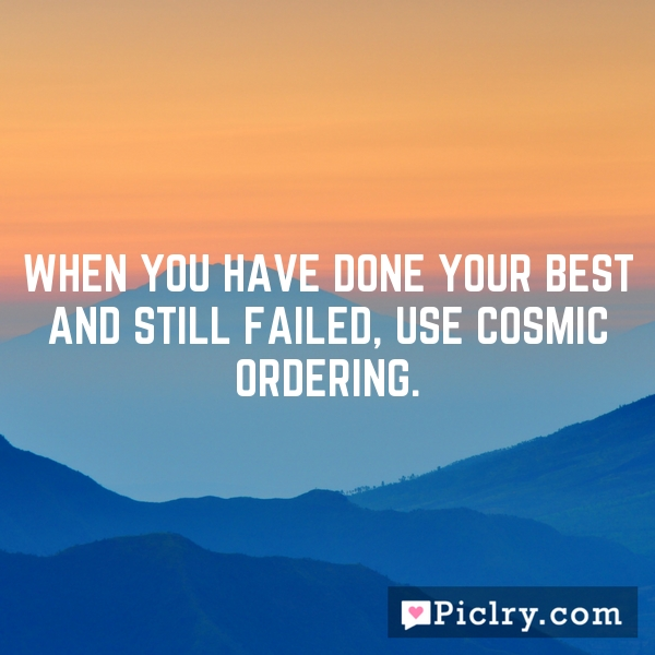 When you have done your best and still failed, use Cosmic Ordering.