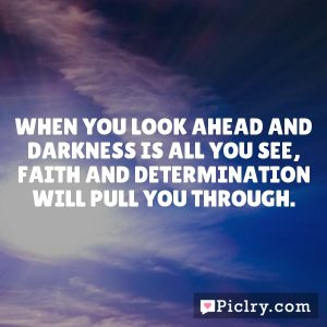 When you look ahead and darkness is all you see, faith and determination will pull you through.