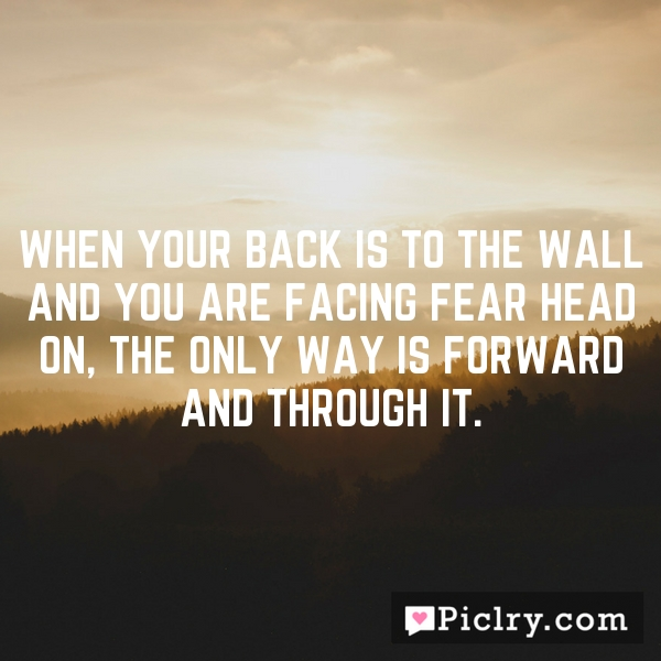 When your back is to the wall and you are facing fear head on, the only way is forward and through it.