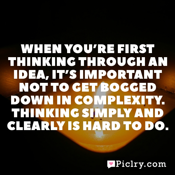 When you're first thinking through an idea, it's important not to get bogged down in complexity. Thinking simply and clearly is hard to do.