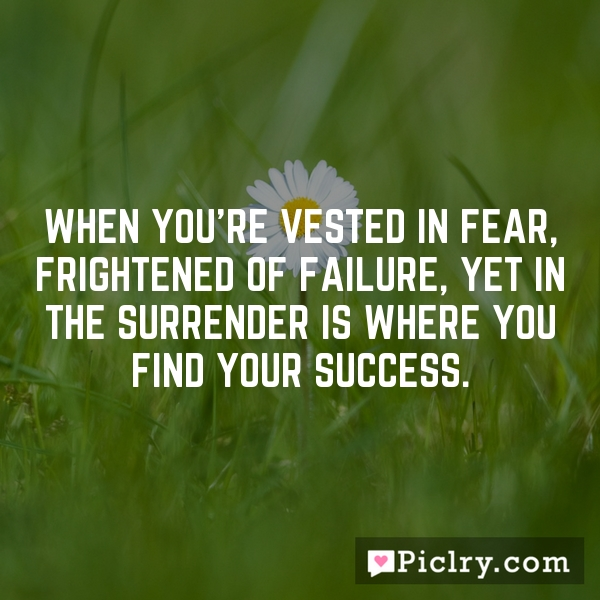 When you're vested in fear, frightened of failure, yet in the surrender is where you find your success.