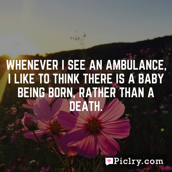 Whenever I see an ambulance, I like to think there is a baby being born, rather than a death.