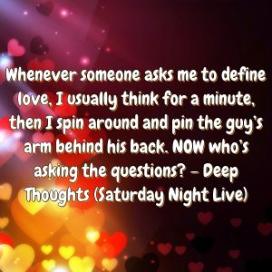 Whenever someone asks me to define love, I usually think for a minute, then I spin around and pin the guy's arm behind his back. NOW who's asking the questions? – Deep Thoughts (Saturday Night Live)