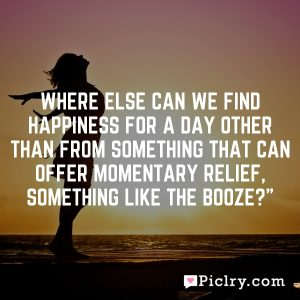 """Where else can we find happiness for a day other than from something that can offer momentary relief, something like the booze?"""""""