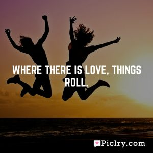 Where there is love, things roll.