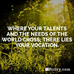Where your talents and the needs of the world cross; there lies your vocation.
