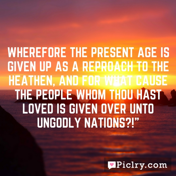 Wherefore the present age is given up as a reproach to the heathen, and for what cause the people whom thou hast loved is given over unto ungodly nations?!""
