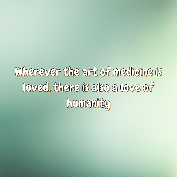 Wherever the art of medicine is loved, there is also a love of humanity