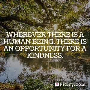 Wherever there is a human being, there is an opportunity for a kindness.
