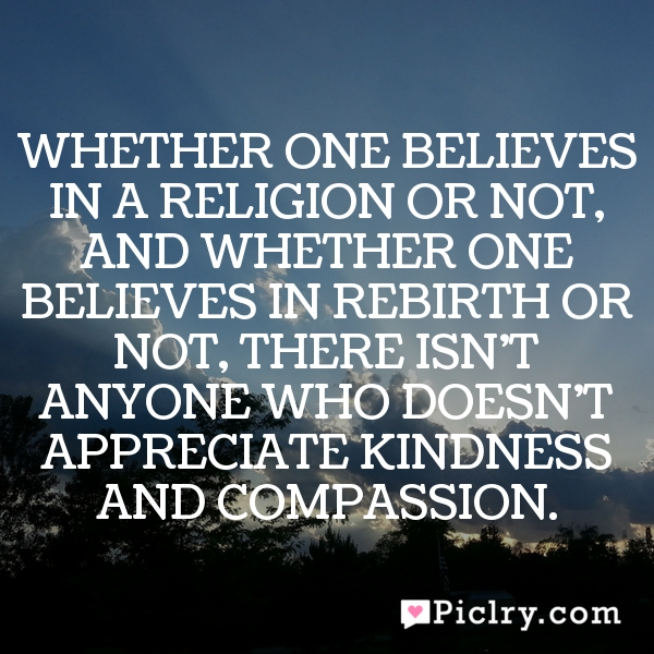 Whether one believes in a religion or not, and whether one believes in rebirth or not, there isn't anyone who doesn't appreciate kindness and compassion.