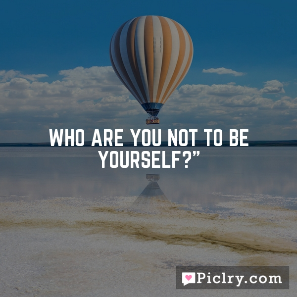 Who are you not to be yourself?""