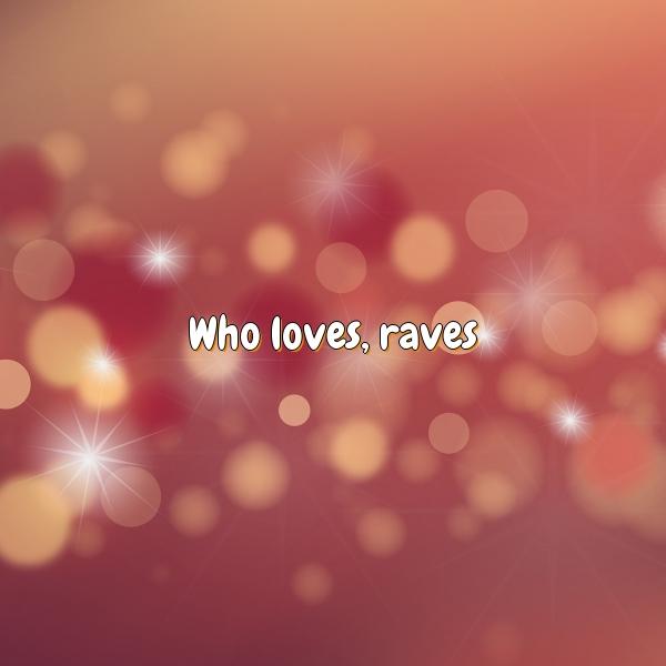 Who loves, raves