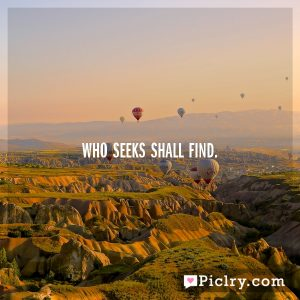 Who seeks shall find.