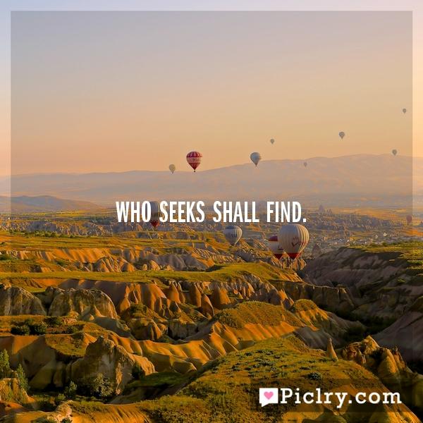 Who seeks shall find.