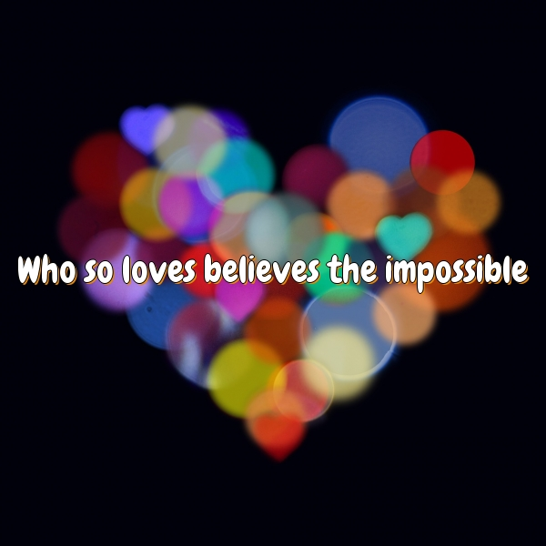 Who so loves believes the impossible.