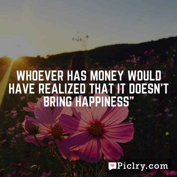 Whoever has money would have realized that it doesn't bring happiness""