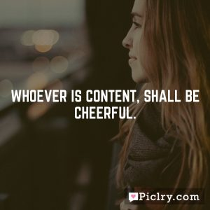 Whoever is content, shall be cheerful.
