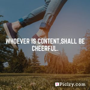 Whoever is content,shall be cheerful.