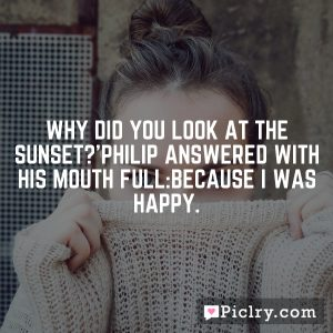 Why did you look at the sunset?'Philip answered with his mouth full:Because I was happy.