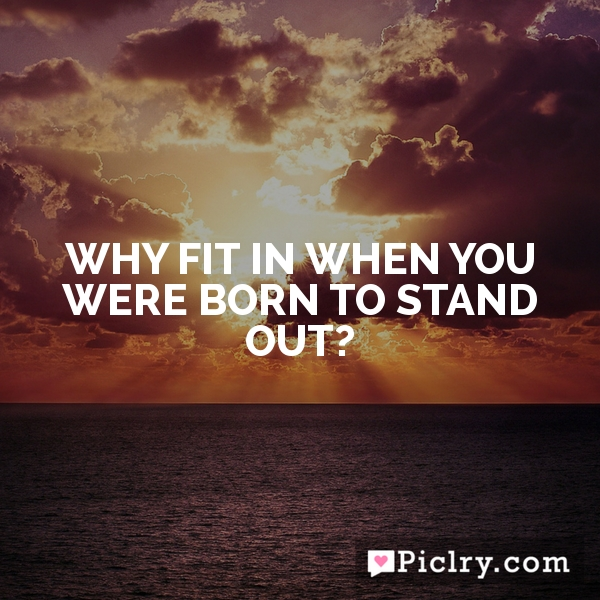 Why fit in when you were born to stand out?