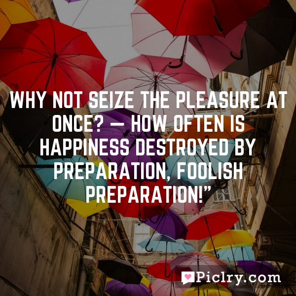 """Why not seize the pleasure at once? — How often is happiness destroyed by preparation, foolish preparation!"""""""