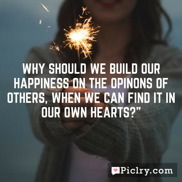 Why should we build our happiness on the opinons of others, when we can find it in our own hearts?""