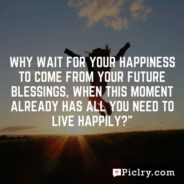 Why wait for your happiness to come from your future blessings, when this moment already has all you need to live happily?""