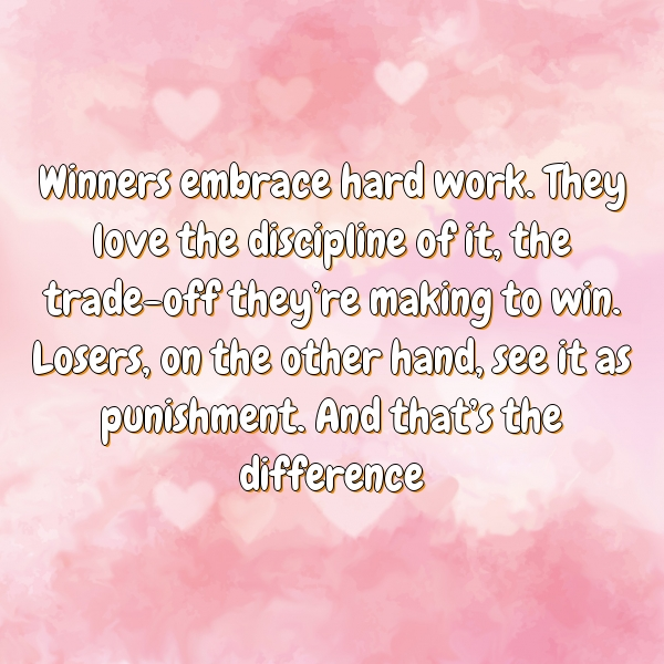 Winners embrace hard work. They love the discipline of it, the trade-off they're making to win. Losers, on the other hand, see it as punishment. And that's the difference