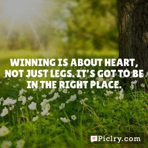 Winning is about heart, not just legs. It's got to be in the right place.