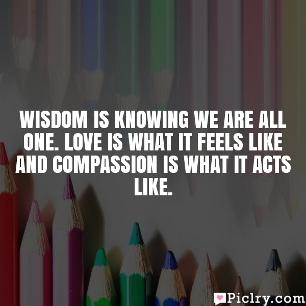 Wisdom is knowing we are all One. Love is what it feels like and compassion is what it acts like.