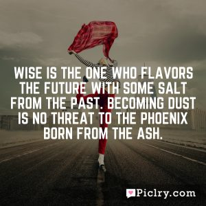 Wise is the one who flavors the future with some salt from the past. Becoming dust is no threat to the phoenix born from the ash.