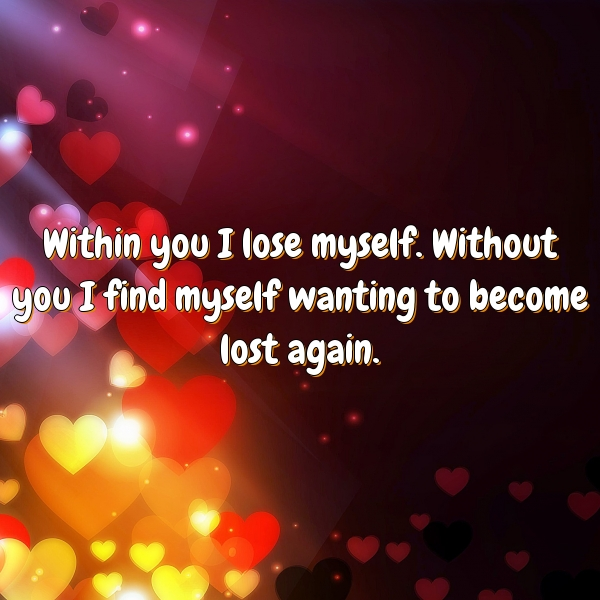 Within you I lose myself. Without you I find myself wanting to become lost again.