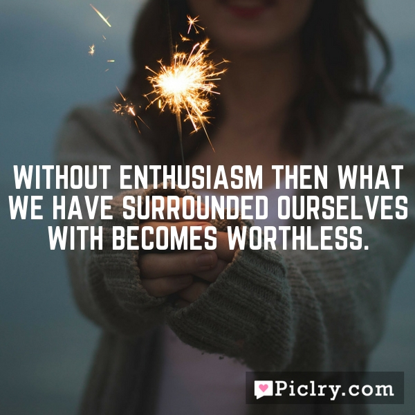 Without enthusiasm then what we have surrounded ourselves with becomes worthless.
