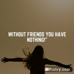 """Without friends you have nothing!"""""""