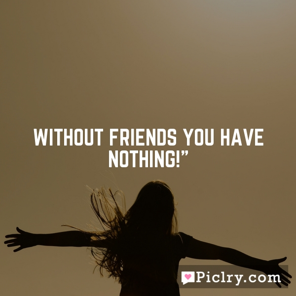 Without friends you have nothing!""