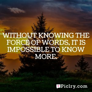 Without knowing the force of words, it is impossible to know more.