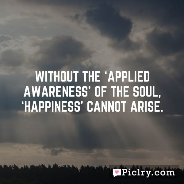 Without the 'applied awareness' of the Soul, 'happiness' cannot arise.