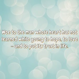 Woe to the man whose heart has not learned while young to hope, to love – and to put its trust in life