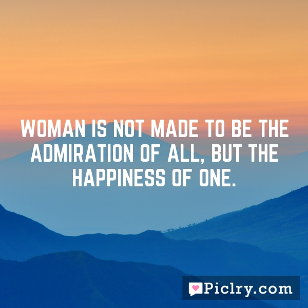 Woman is not made to be the admiration of all, but the happiness of one.