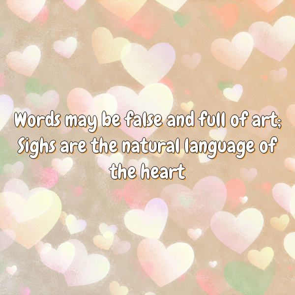 Words may be false and full of art; Sighs are the natural language of the heart