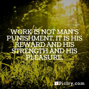 Work is not man's punishment. It is his reward and his strength and his pleasure.