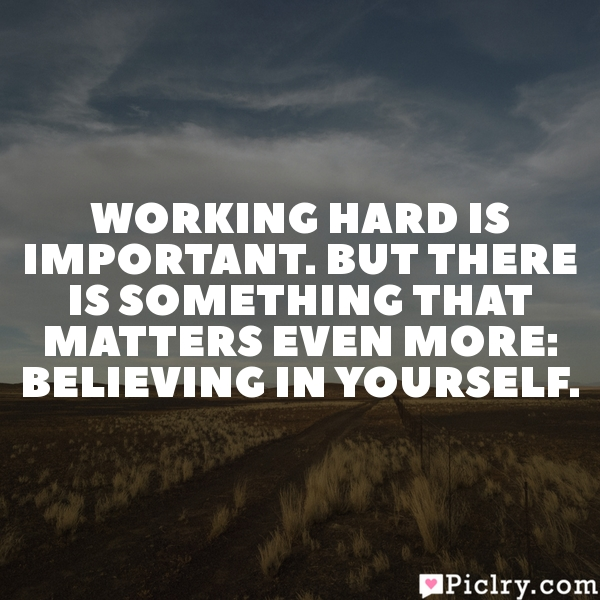 Working hard is important. But there is something that matters even more: believing in yourself.