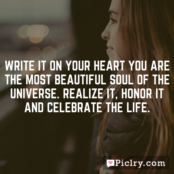 Write it on your heart you are the most beautiful soul of the Universe. Realize it, honor it and celebrate the life.
