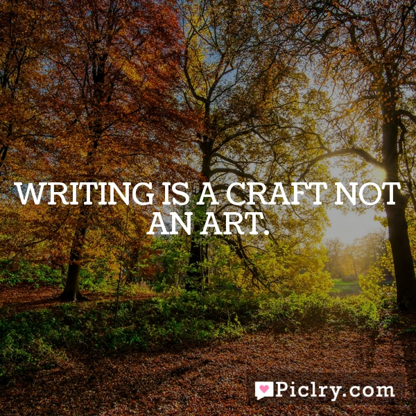 Writing is a craft not an art.