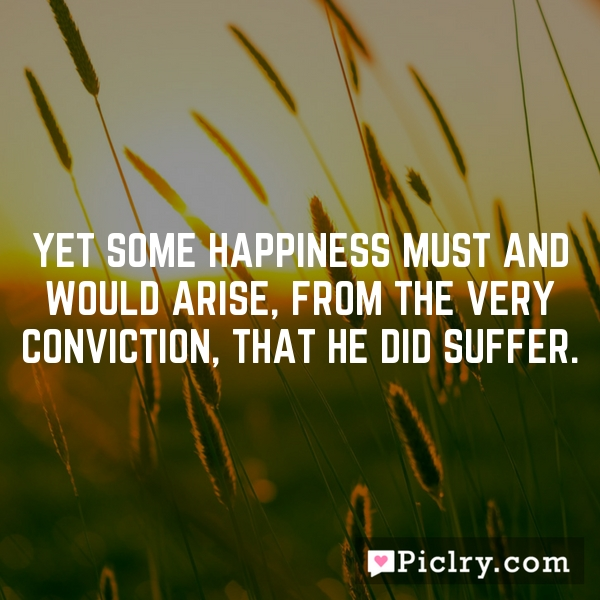 Yet some happiness must and would arise, from the very conviction, that he did suffer.