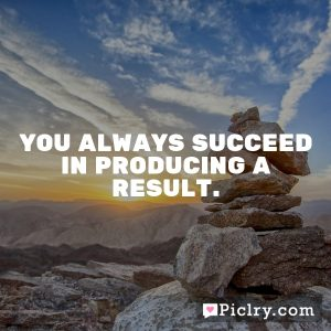 You always succeed in producing a result.