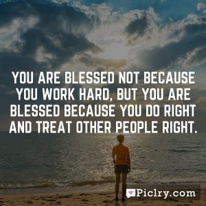 You are blessed not because you work hard, but you are blessed because you do right and treat other people right.