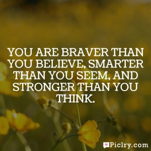 You are braver than you believe, smarter than you seem, and stronger than you think.
